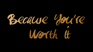 Because You Are Worth It
